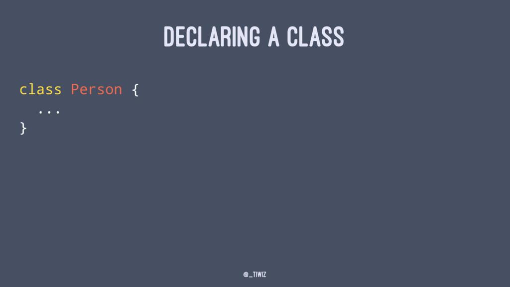 DECLARING A CLASS class Person { ... } @_tiwiz