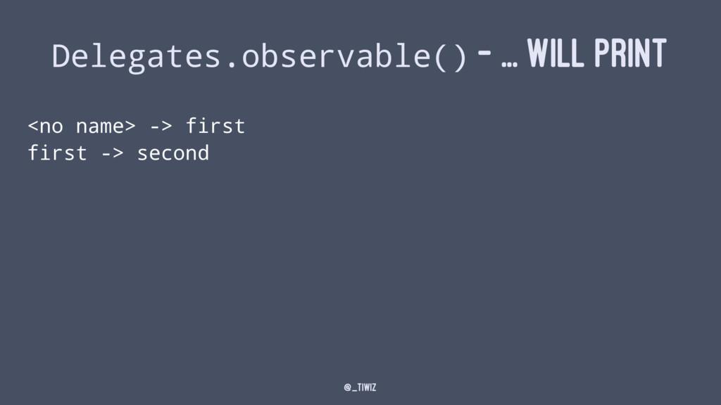 Delegates.observable() - ... WILL PRINT <no nam...