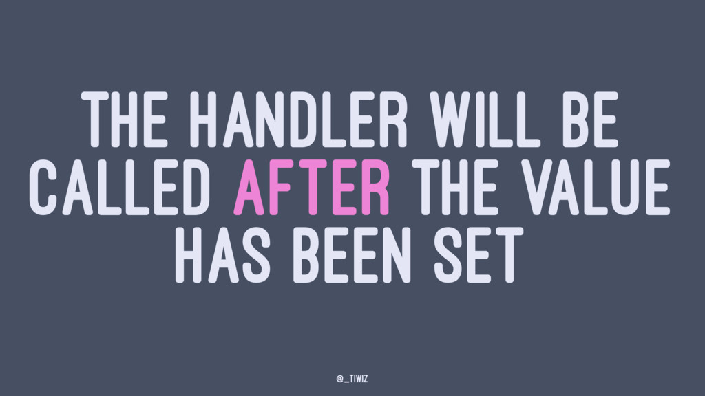 THE HANDLER WILL BE CALLED AFTER THE VALUE HAS ...