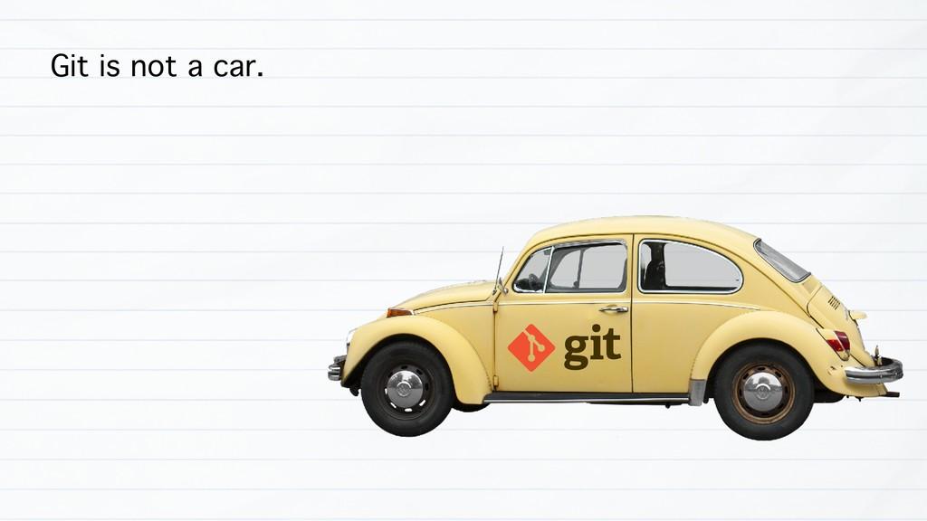 Git is not a car.