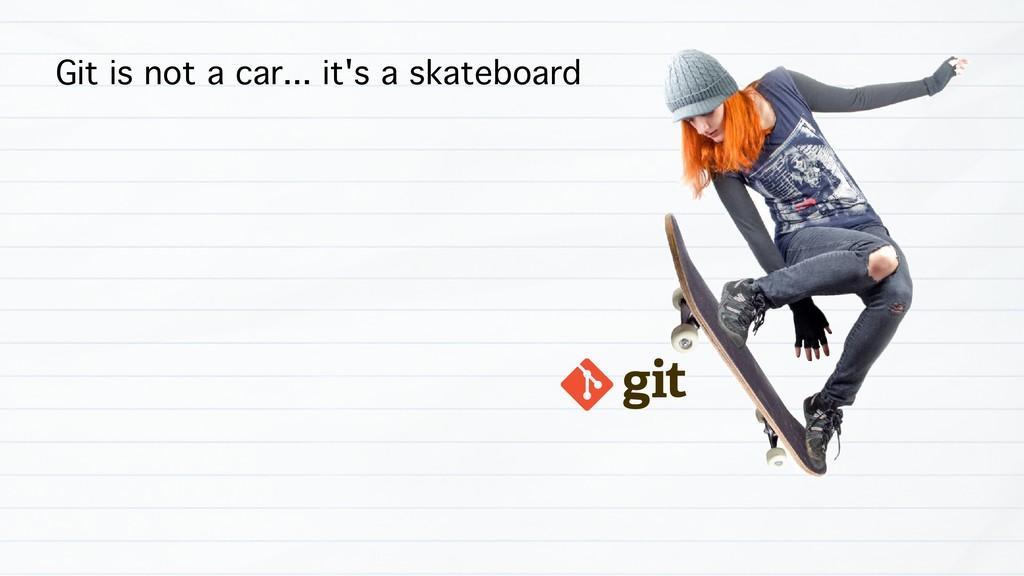 Git is not a car... it's a skateboard