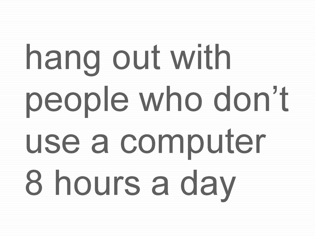 hang out with people who don't use a computer 8...