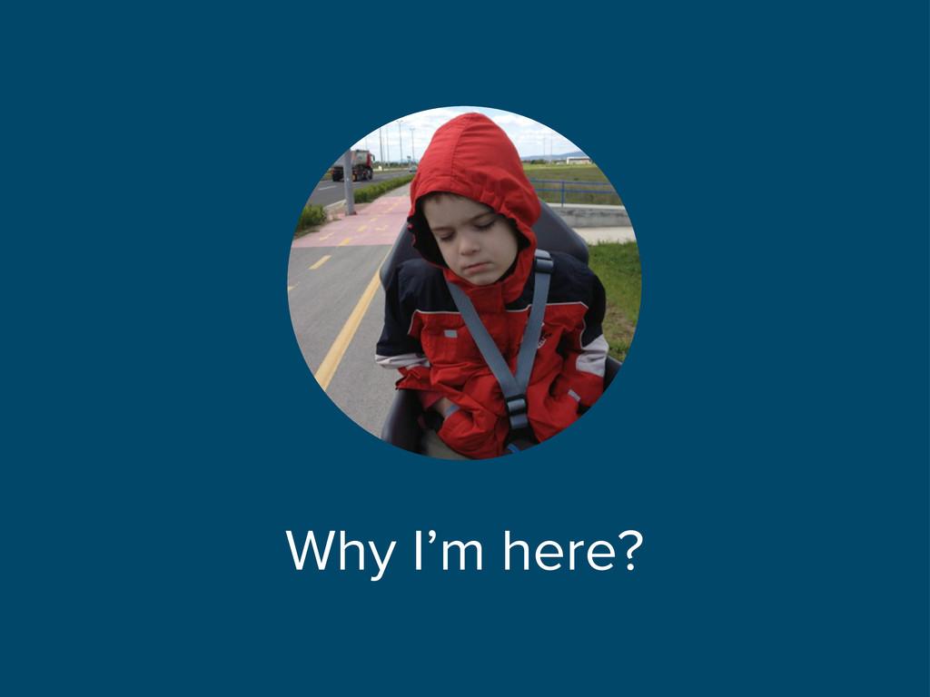 Why I'm here?