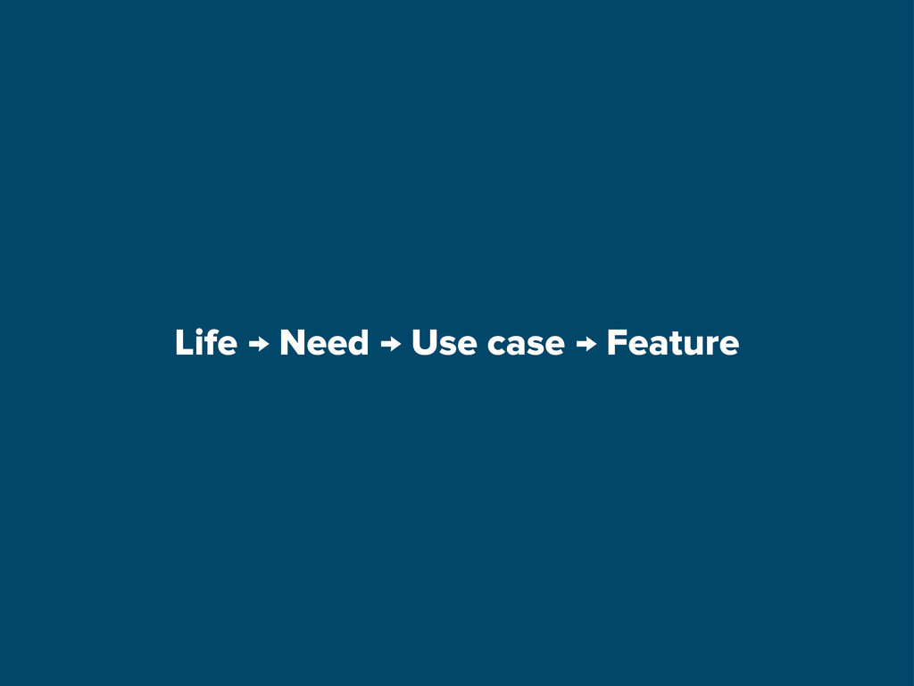 Life → Need → Use case → Feature