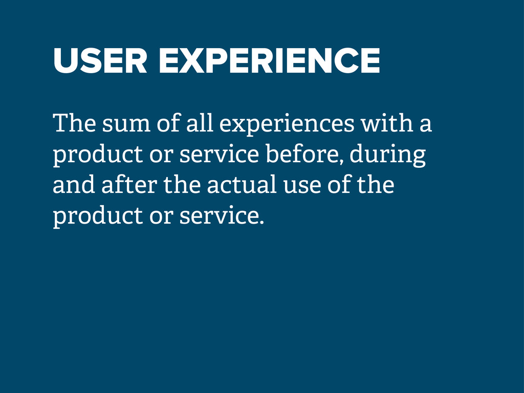 USER EXPERIENCE The sum of all experiences with...