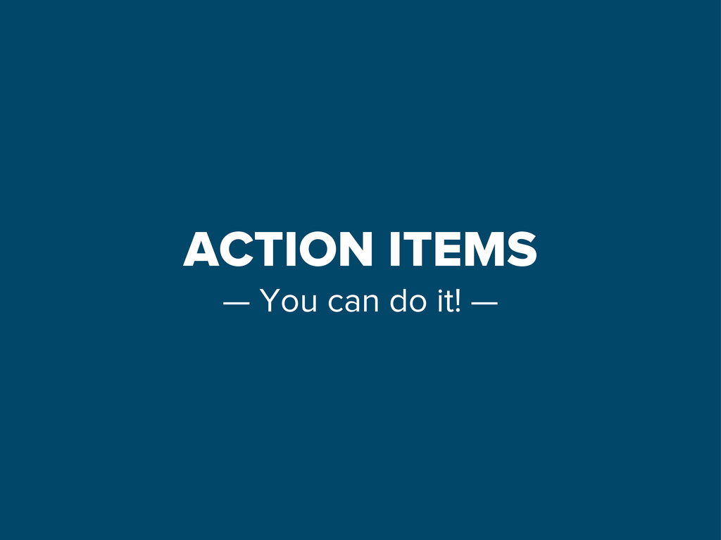 ACTION ITEMS — You can do it! —