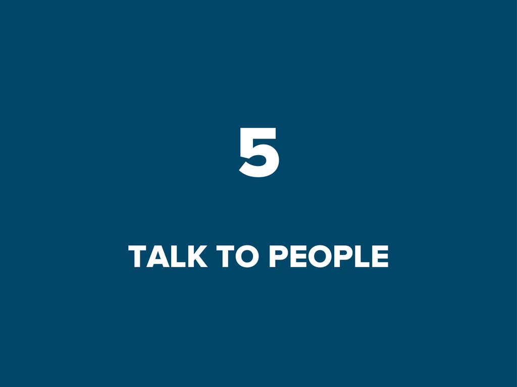 5 TALK TO PEOPLE