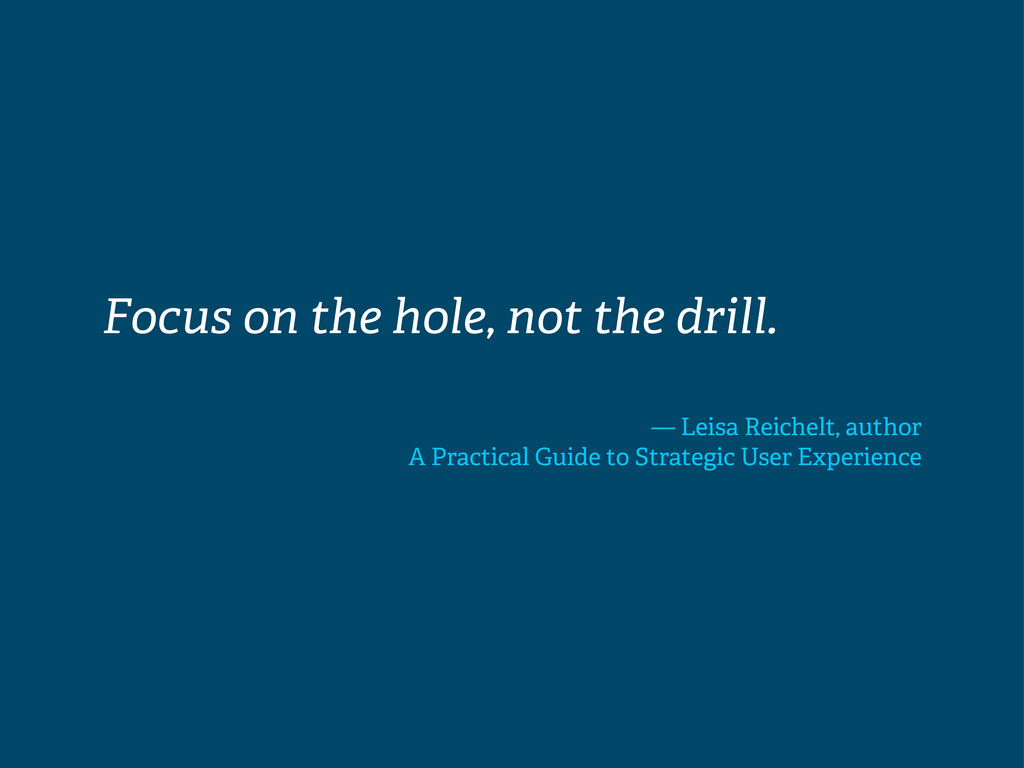 Focus on the hole, not the drill. — Leisa Reich...