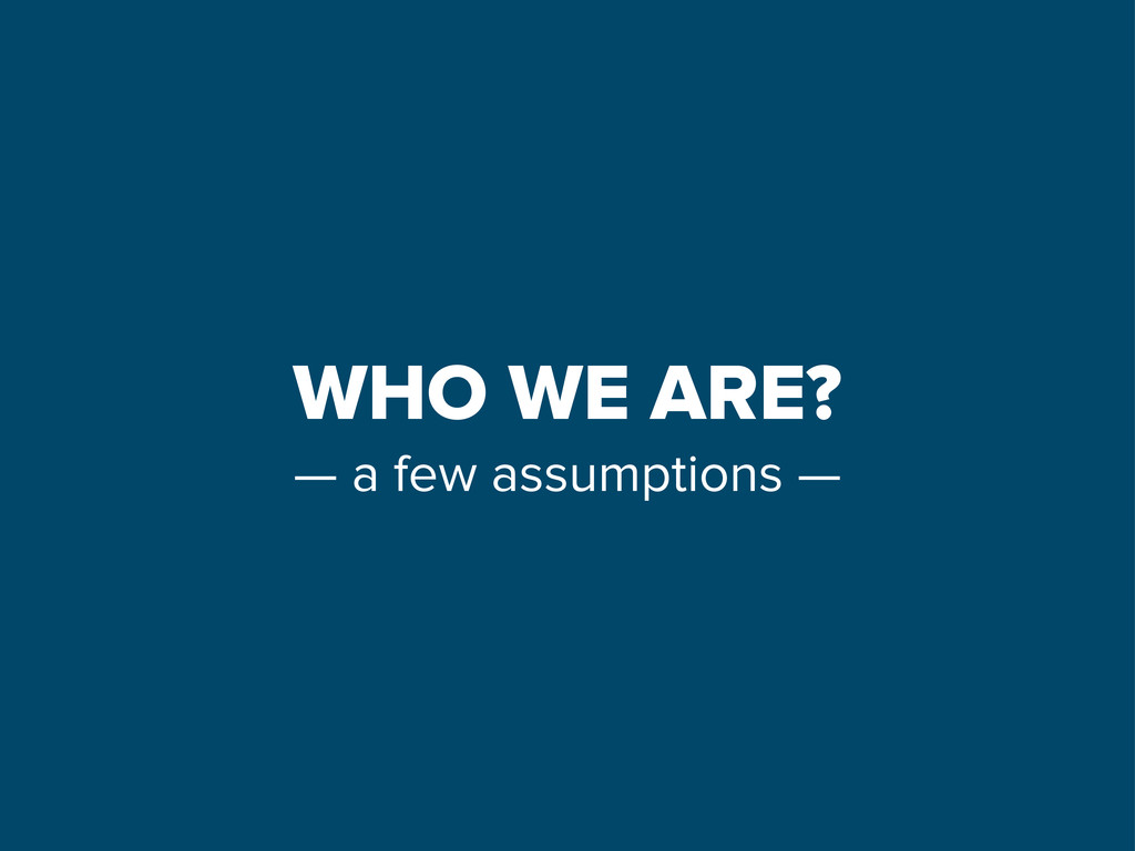 WHO WE ARE? — a few assumptions —