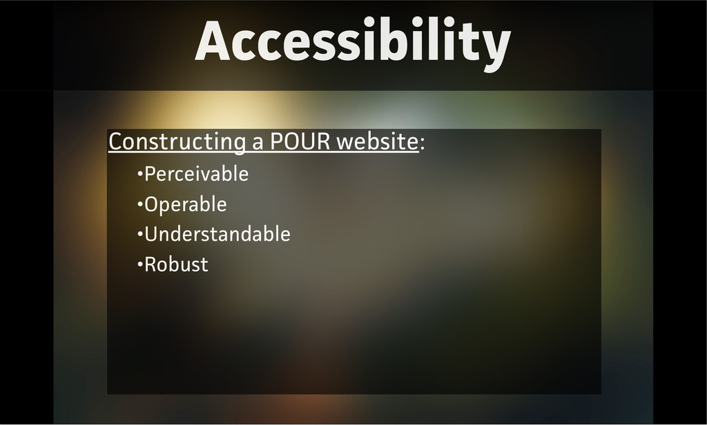 Accessibility Constructing a POUR website: •Per...