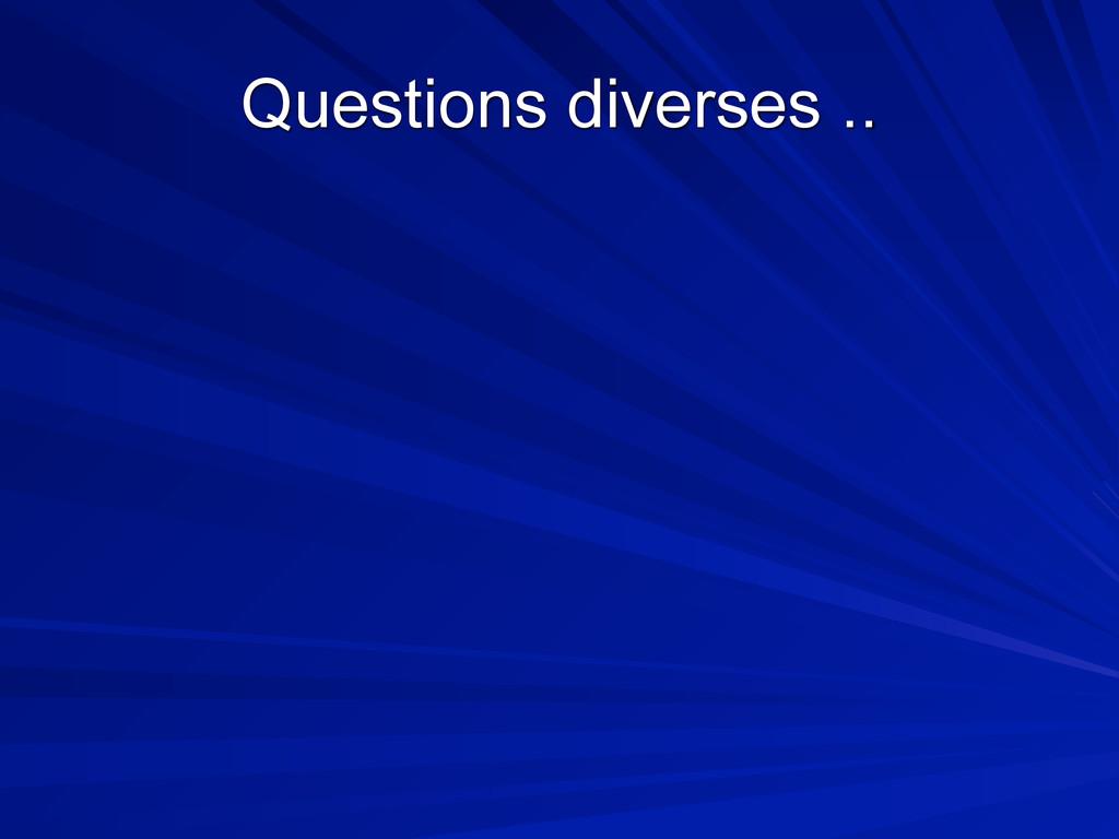 Questions diverses ..