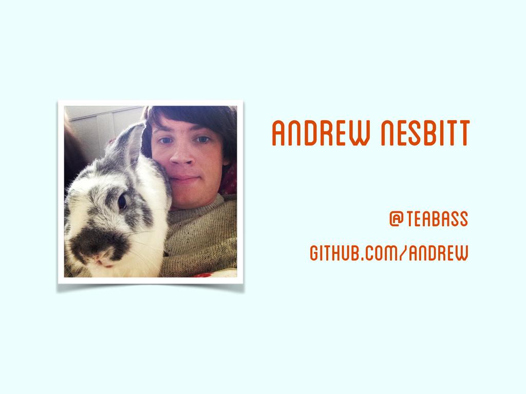 Andrew Nesbitt @teabass github.com/andrew