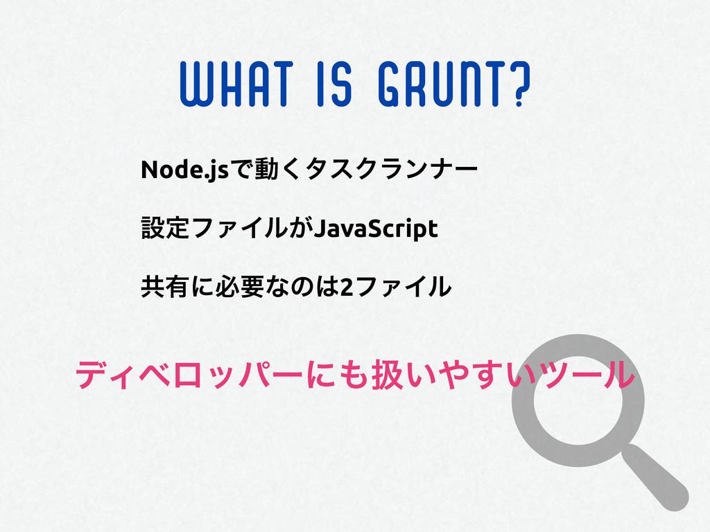 WHAT IS GRUNT? Node.jsͰಈ͘λεΫϥϯφʔ ઃఆϑΝΠϧ͕JavaScr...