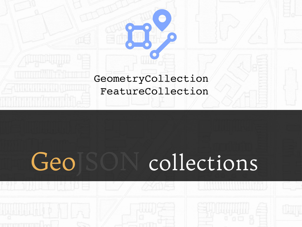 GeoJSON collections GeometryCollection FeatureC...