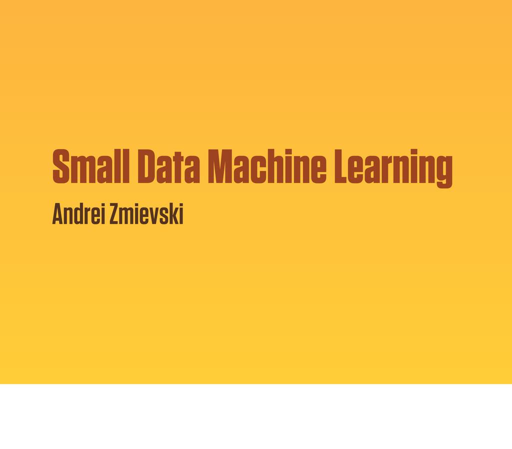 Small Data Machine Learning Andrei Zmievski