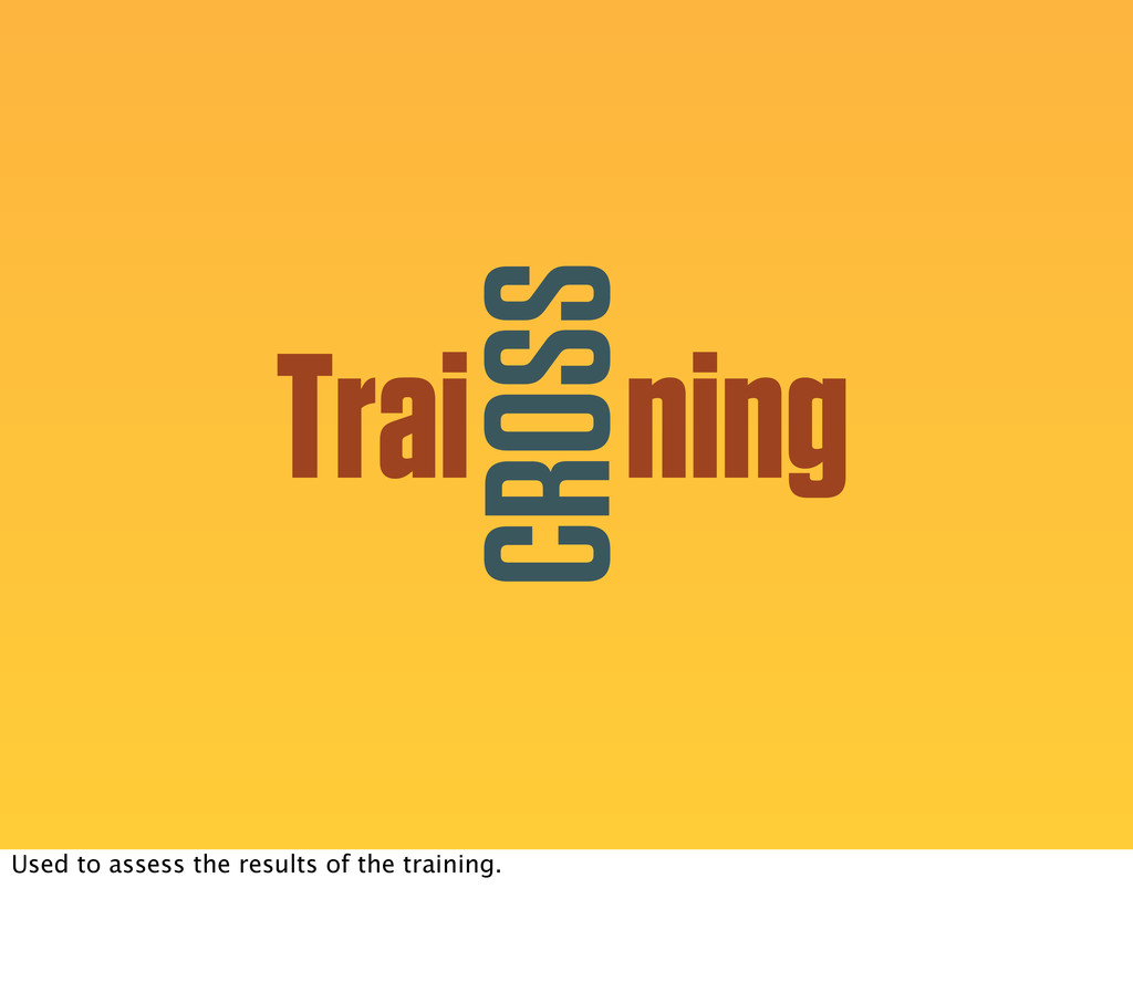 Trai ning CROSS Used to assess the results of t...