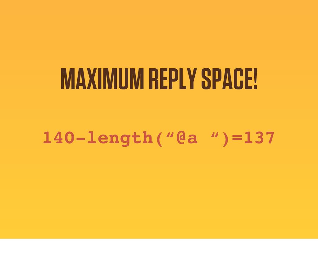 "140-length(""@a "")=137 MAXIMUM REPLY SPACE!"