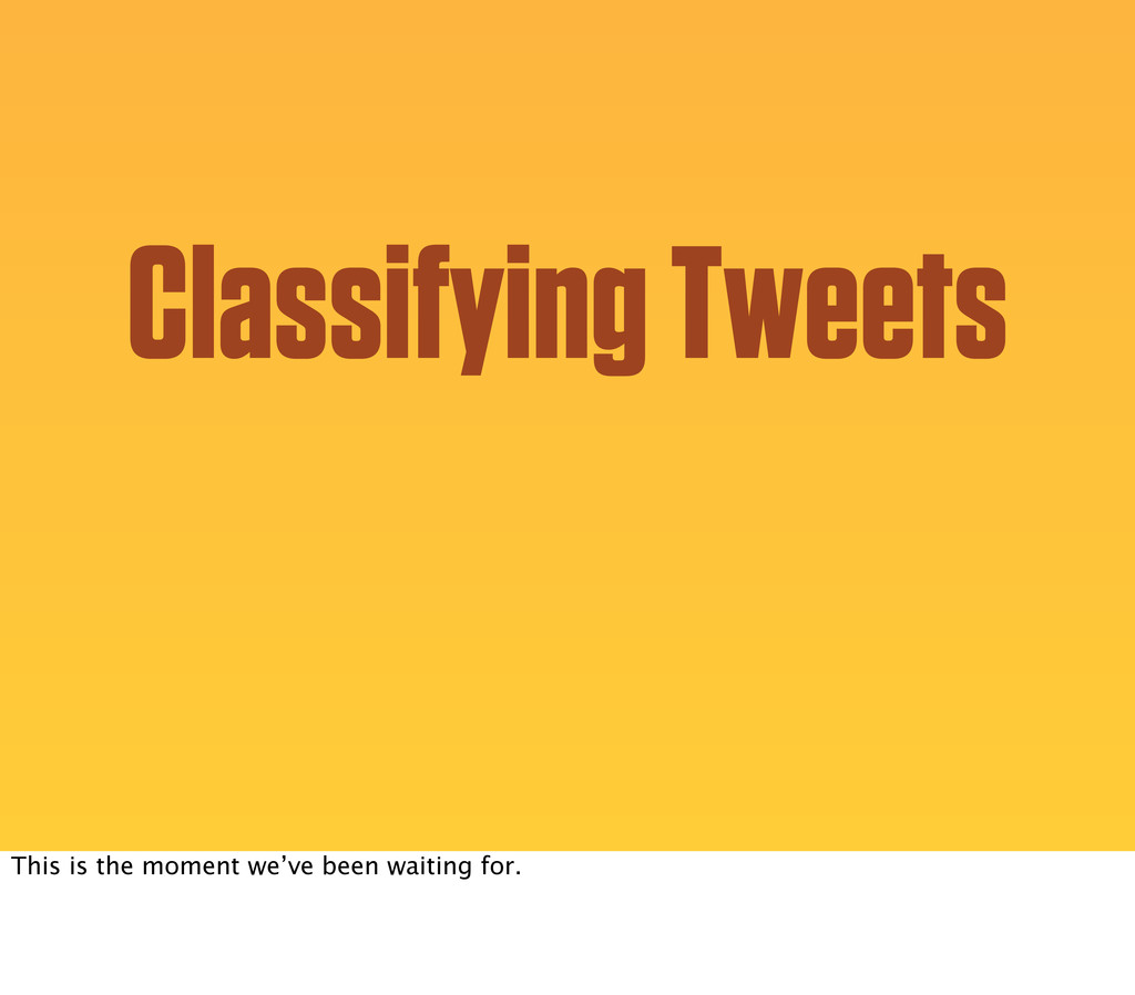 Classifying Tweets This is the moment we've bee...