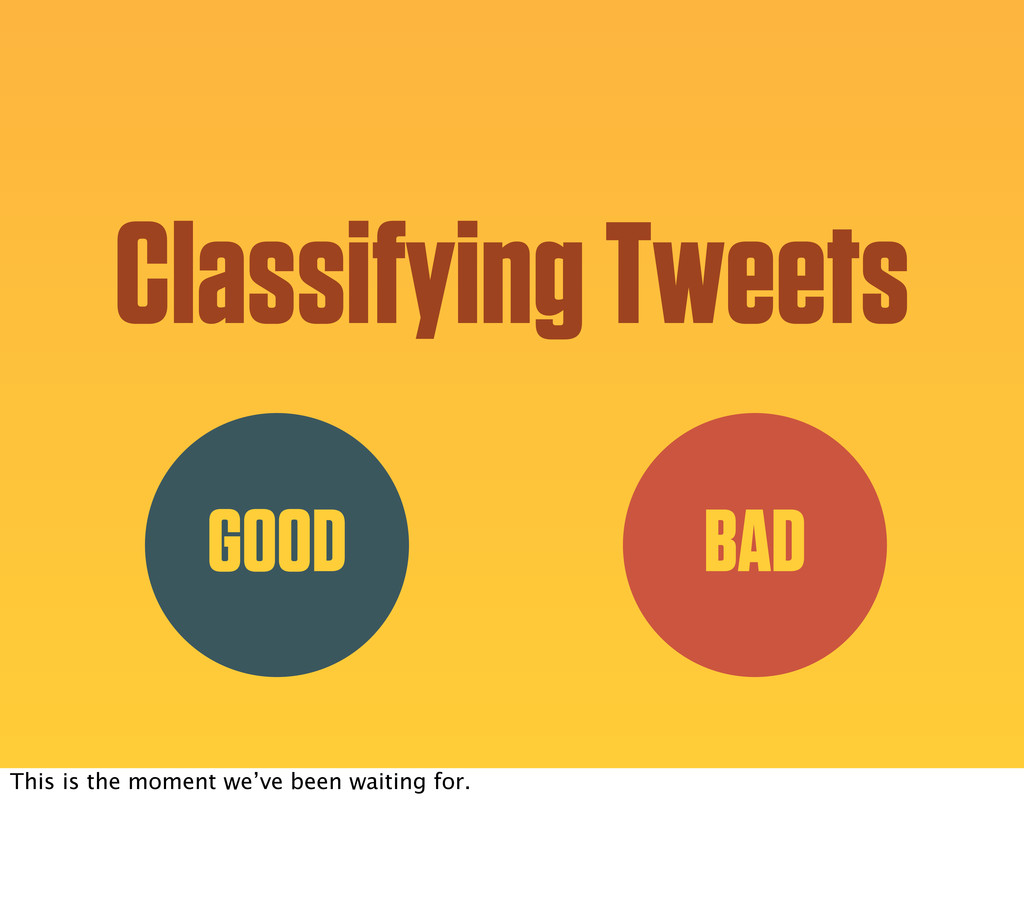 Classifying Tweets GOOD BAD This is the moment ...