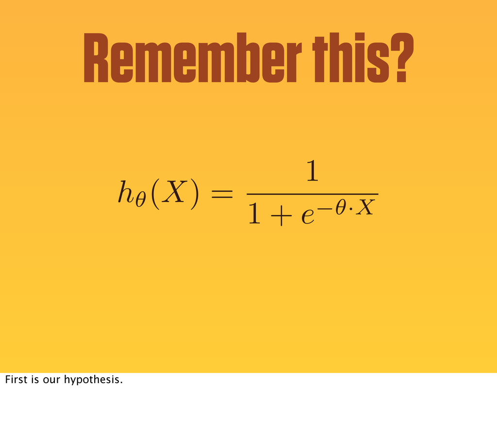 h✓(X) = 1 1 + e ✓·X Remember this? First is our...
