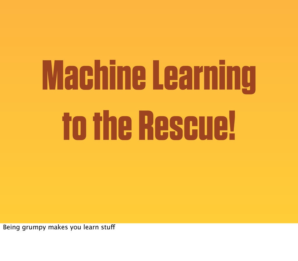 Machine Learning to the Rescue! Being grumpy ma...