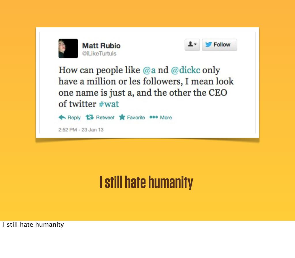 I still hate humanity I still hate humanity