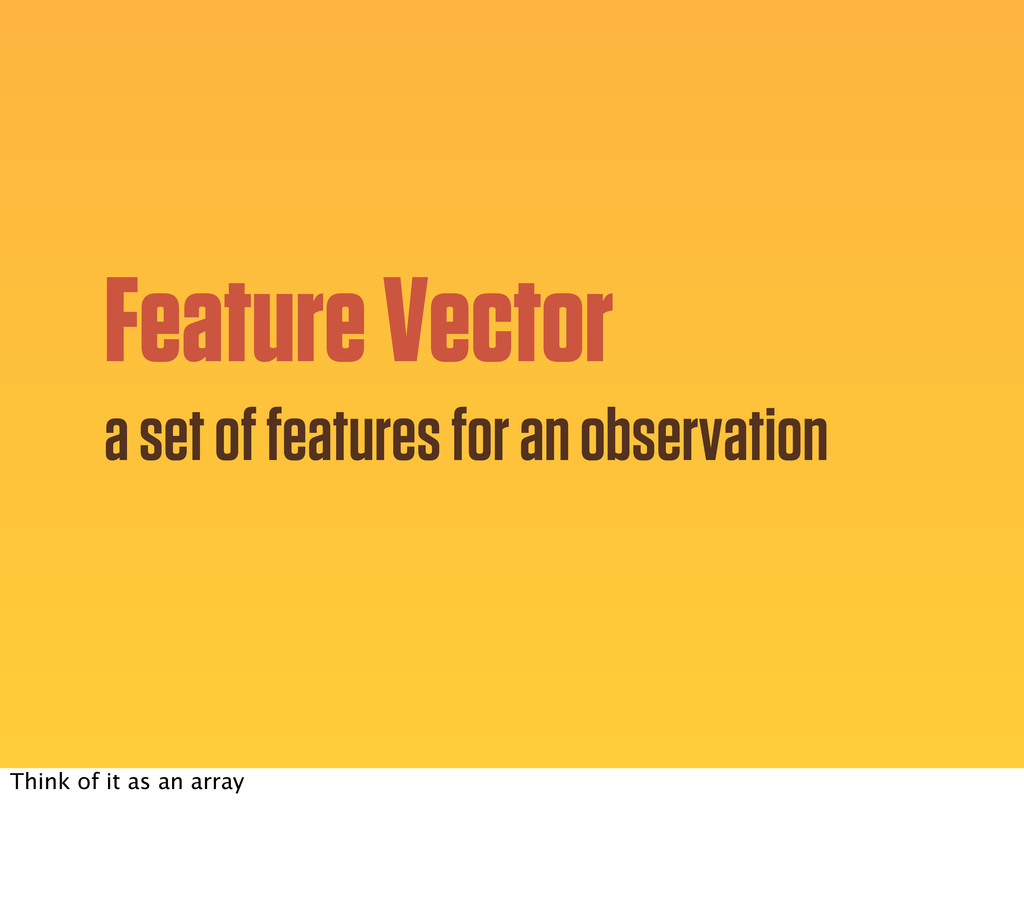 Feature Vector a set of features for an observa...