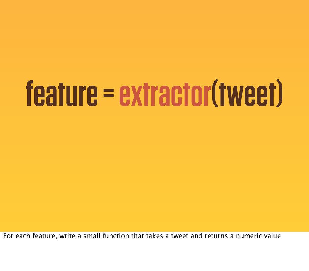feature = extractor(tweet) For each feature, wr...