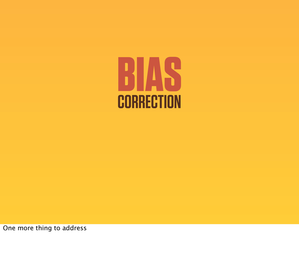 BIAS CORRECTION One more thing to address