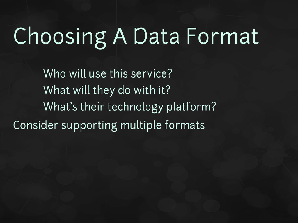 Choosing A Data Format • Who will use this serv...