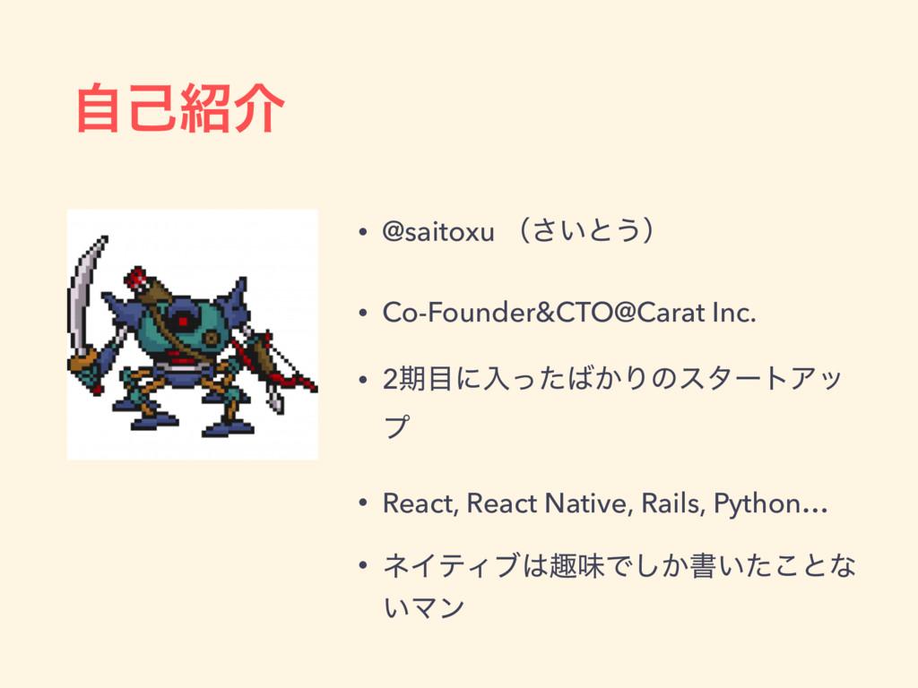 ࣗݾհ • @saitoxu ʢ͍͞ͱ͏ʣ • Co-Founder&CTO@Carat I...