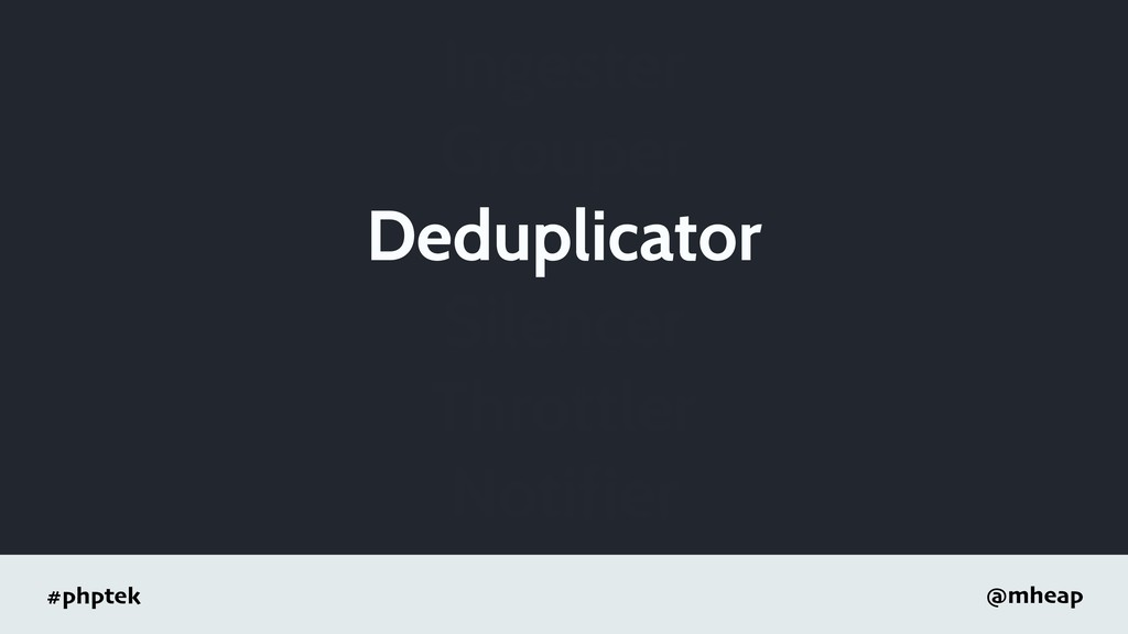 #phptek @mheap Ingester Grouper Deduplicator Si...
