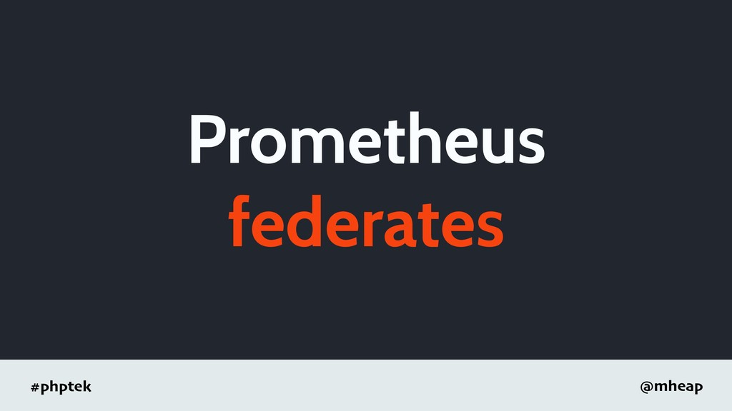 #phptek @mheap Prometheus federates