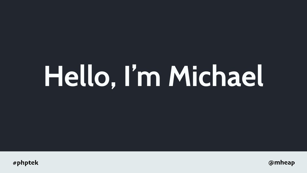 #phptek @mheap Hello, I'm Michael