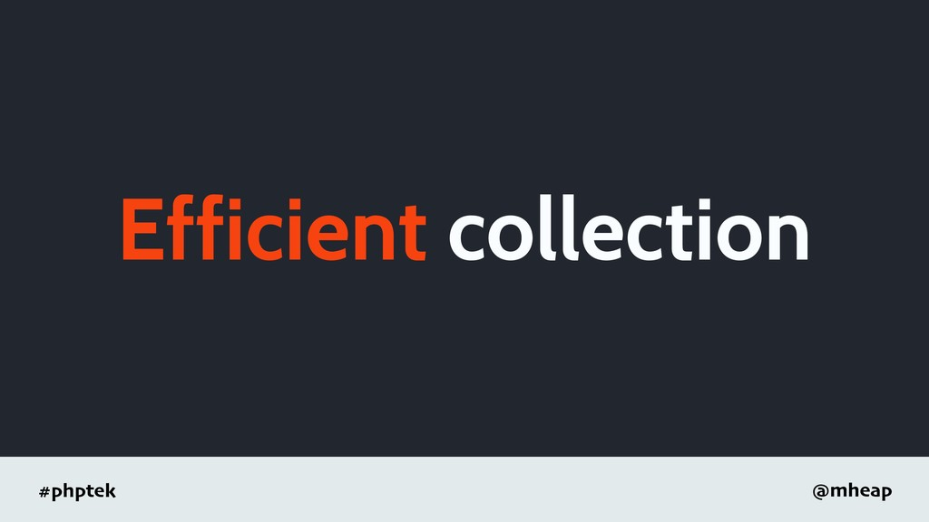#phptek @mheap Efficient collection