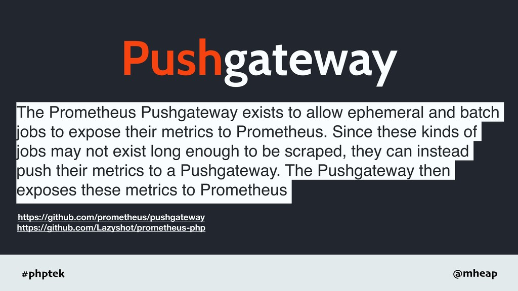 #phptek @mheap Pushgateway The Prometheus Pushg...