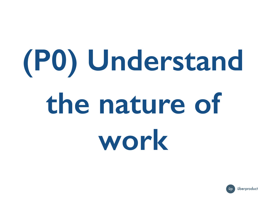 (P0) Understand the nature of work