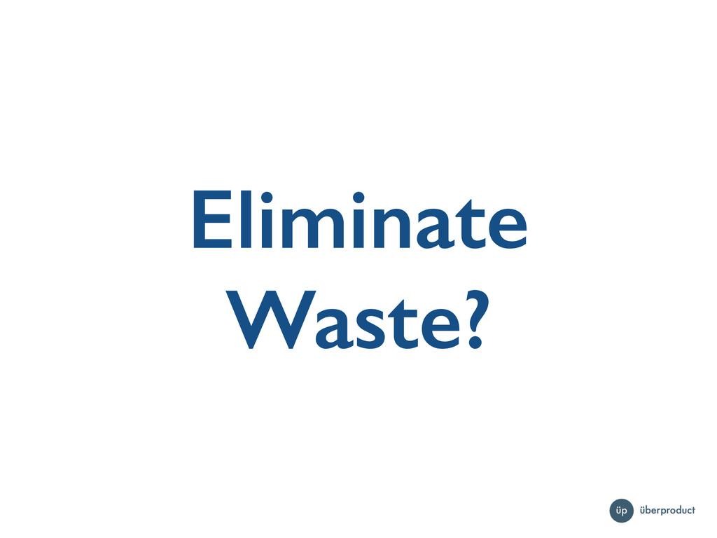 Eliminate Waste?