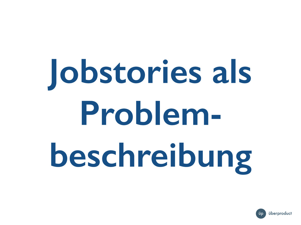 Jobstories als Problem- beschreibung