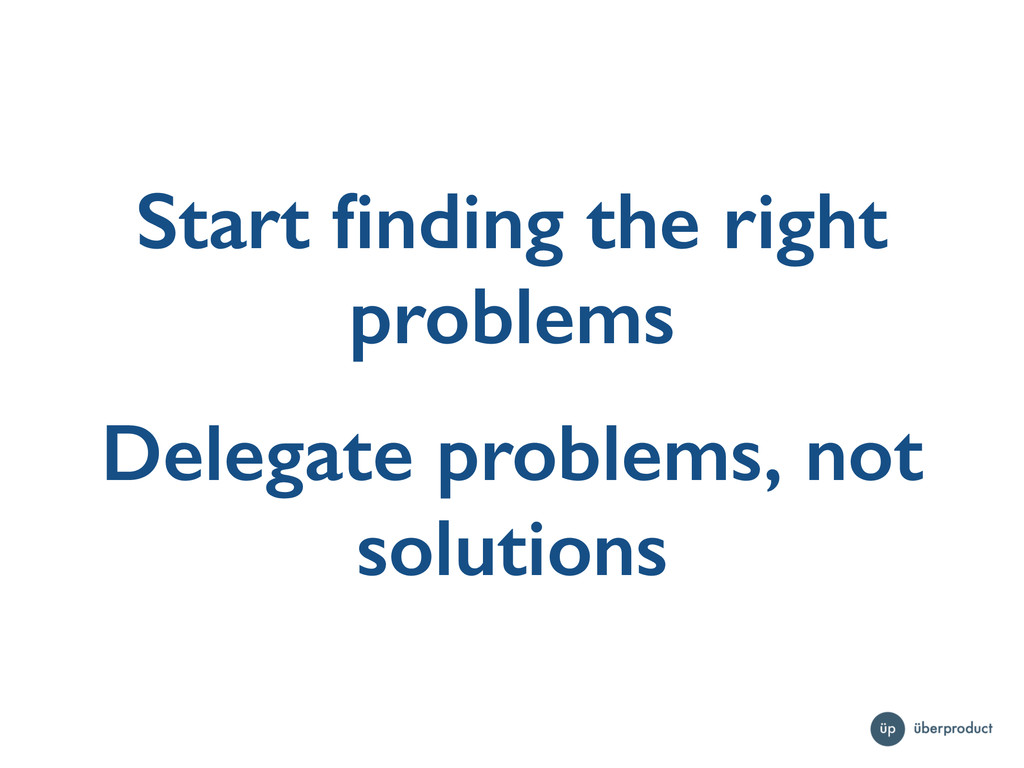 Start finding the right problems Delegate proble...