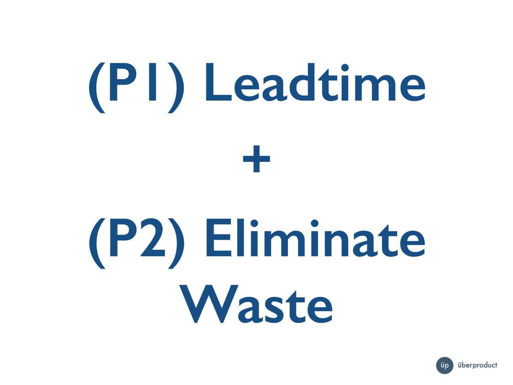 (P1) Leadtime + (P2) Eliminate Waste
