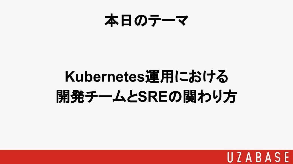 Kubernetes運用における 開発チームとSREの関わり方 本日のテーマ