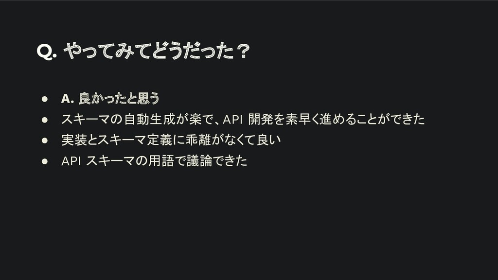 Q. やってみてどうだった? ● A. 良かったと思う ● スキーマの自動生成が楽で、API ...