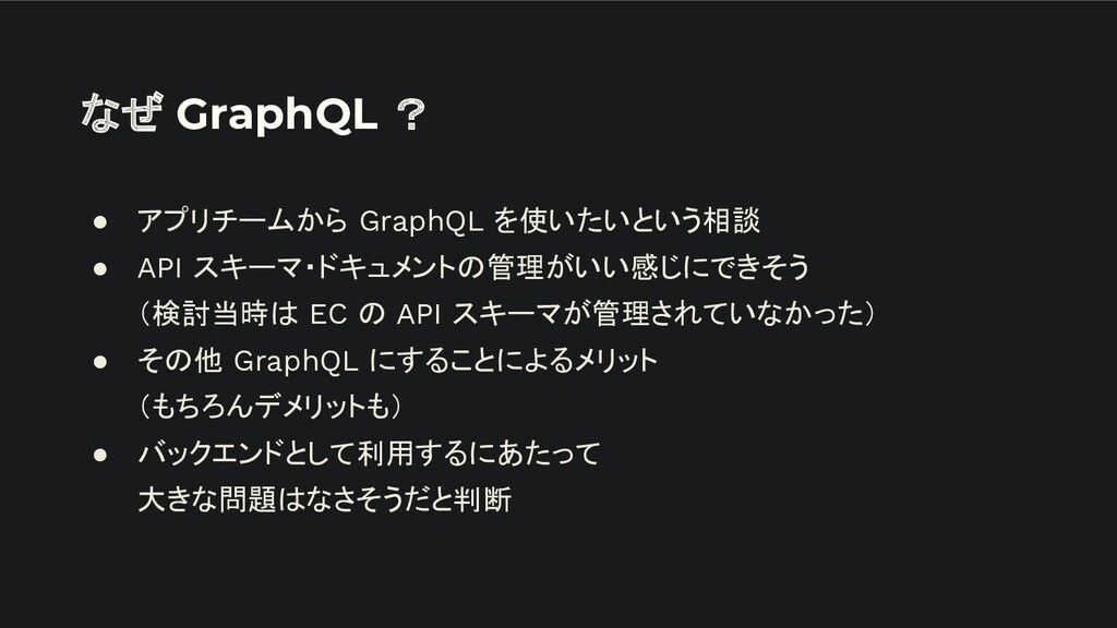 なぜ GraphQL ? ● アプリチームから GraphQL を使いたいという相談 ● AP...