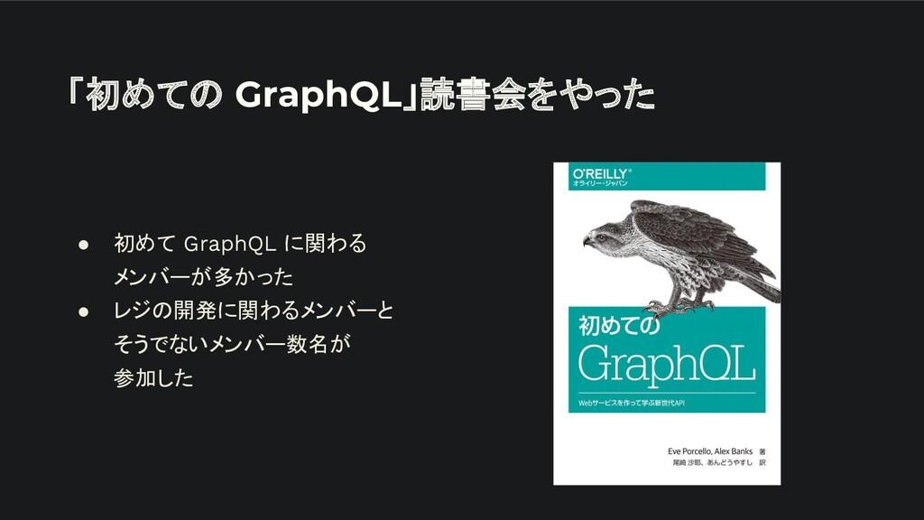 「初めての GraphQL」読書会をやった ● 初めて GraphQL に関わる メンバーが多...