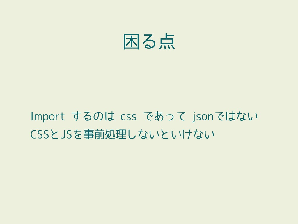 Import するのは css であって jsonではない CSSとJSを事前処理しないといけ...