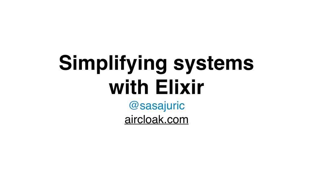 Simplifying systems with Elixir @sasajuric airc...