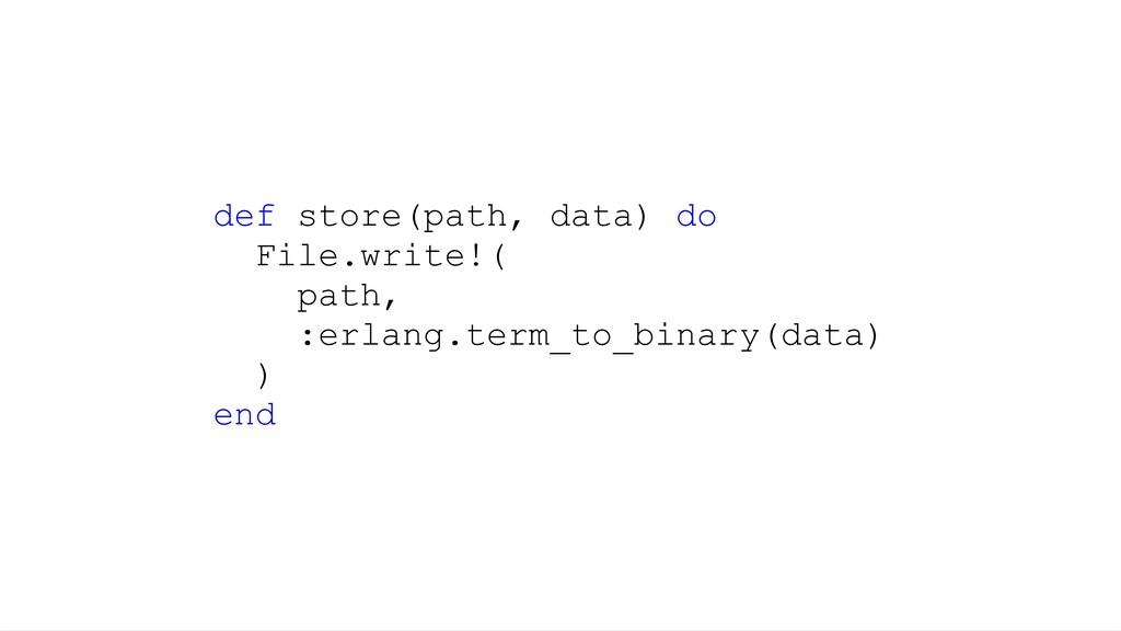 def store(path, data) do File.write!( path, :er...
