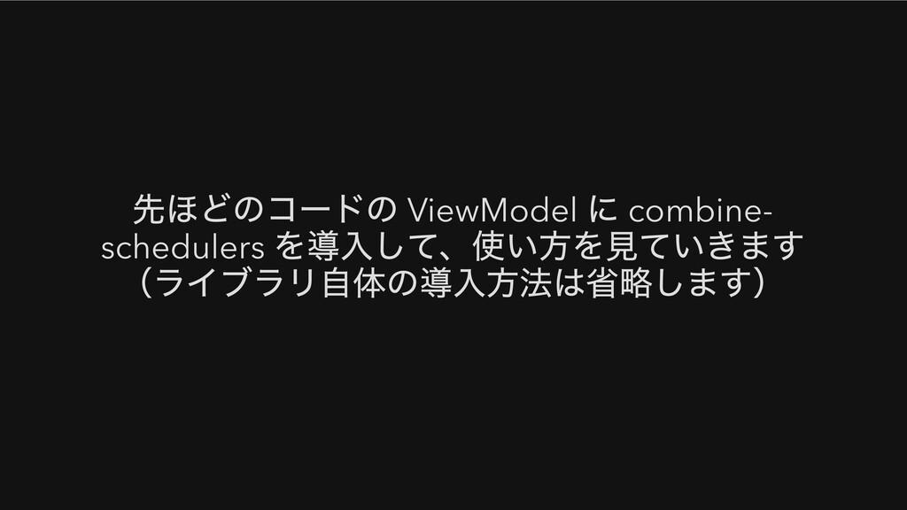 先ほどのコードの ViewModel に combine- schedulers を導入して、...