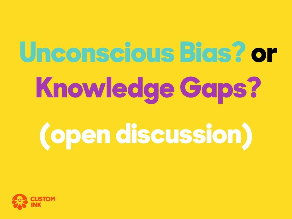 Unconscious Bias? or Knowledge Gaps? (open disc...